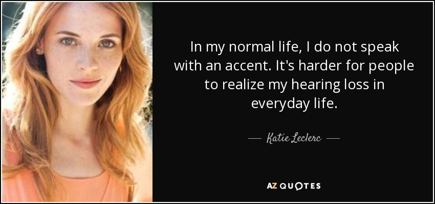 In my normal life, I do not speak with an accent. It's harder for people to realize my hearing loss in everyday life. - Katie Leclerc