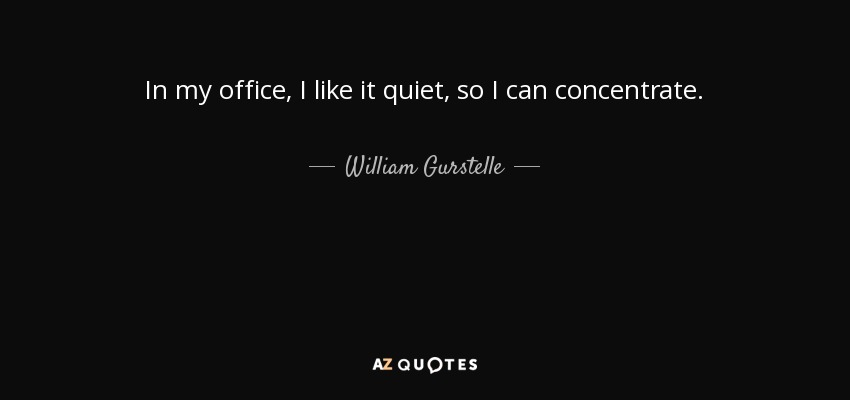 In my office, I like it quiet, so I can concentrate. - William Gurstelle