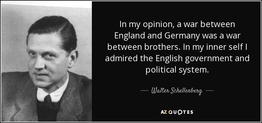 In my opinion, a war between England and Germany was a war between brothers. In my inner self I admired the English government and political system. - Walter Schellenberg