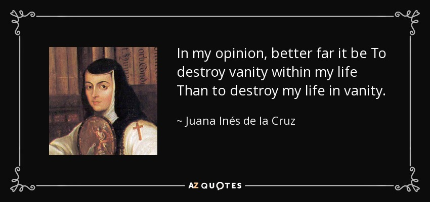 In my opinion, better far it be To destroy vanity within my life Than to destroy my life in vanity. - Juana Inés de la Cruz