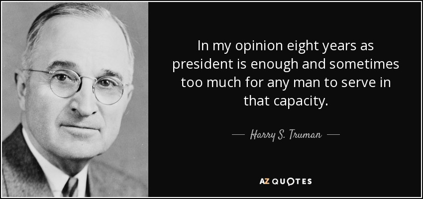 In my opinion eight years as president is enough and sometimes too much for any man to serve in that capacity. - Harry S. Truman