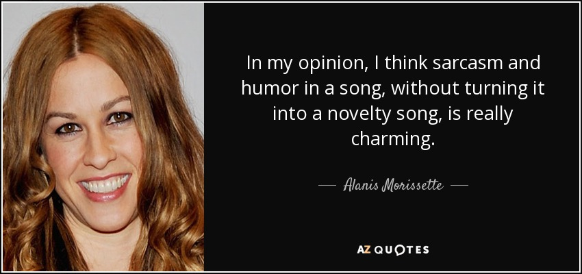 In my opinion, I think sarcasm and humor in a song, without turning it into a novelty song, is really charming. - Alanis Morissette