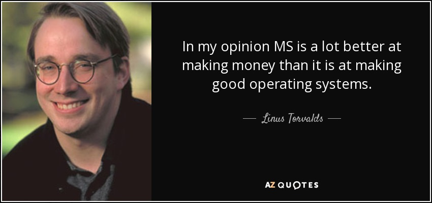 In my opinion MS is a lot better at making money than it is at making good operating systems. - Linus Torvalds