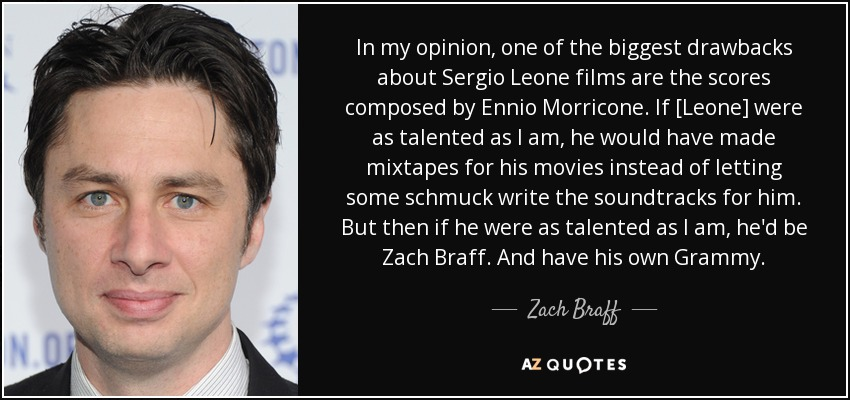 In my opinion, one of the biggest drawbacks about Sergio Leone films are the scores composed by Ennio Morricone. If [Leone] were as talented as I am, he would have made mixtapes for his movies instead of letting some schmuck write the soundtracks for him. But then if he were as talented as I am, he'd be Zach Braff. And have his own Grammy. - Zach Braff