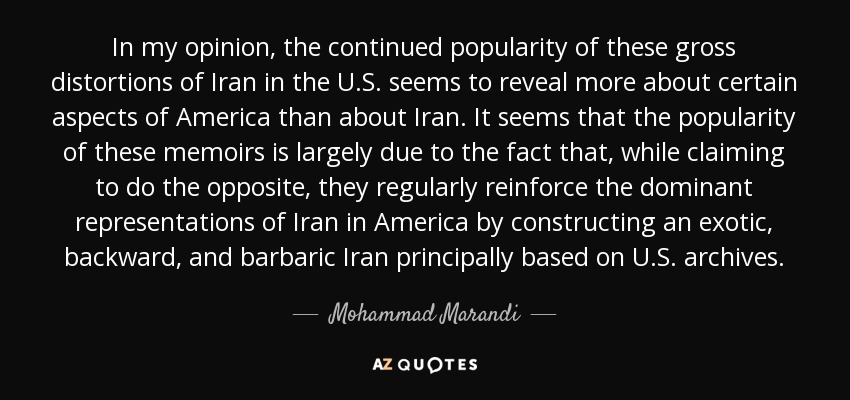 In my opinion, the continued popularity of these gross distortions of Iran in the U.S. seems to reveal more about certain aspects of America than about Iran. It seems that the popularity of these memoirs is largely due to the fact that, while claiming to do the opposite, they regularly reinforce the dominant representations of Iran in America by constructing an exotic, backward, and barbaric Iran principally based on U.S. archives. - Mohammad Marandi