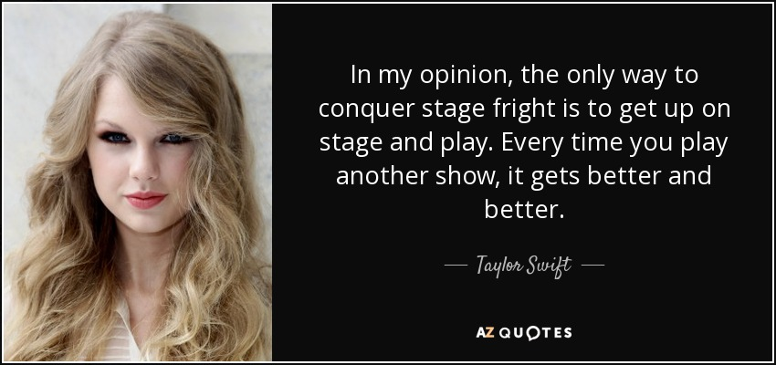 In my opinion, the only way to conquer stage fright is to get up on stage and play. Every time you play another show, it gets better and better. - Taylor Swift