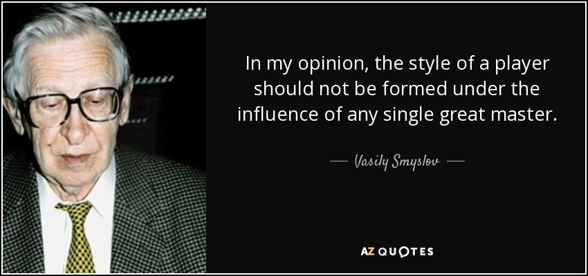 In my opinion, the style of a player should not be formed under the influence of any single great master. - Vasily Smyslov