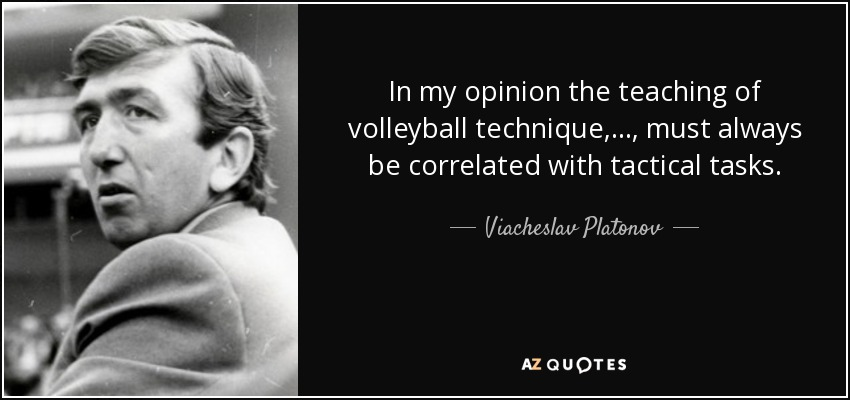 In my opinion the teaching of volleyball technique, ..., must always be correlated with tactical tasks. - Viacheslav Platonov