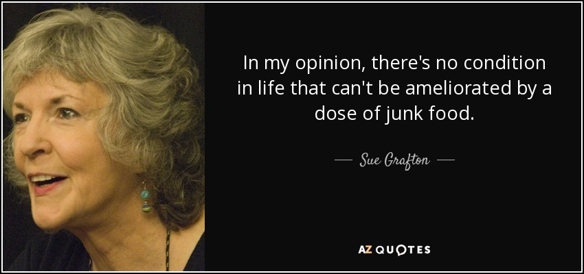 In my opinion, there's no condition in life that can't be ameliorated by a dose of junk food. - Sue Grafton