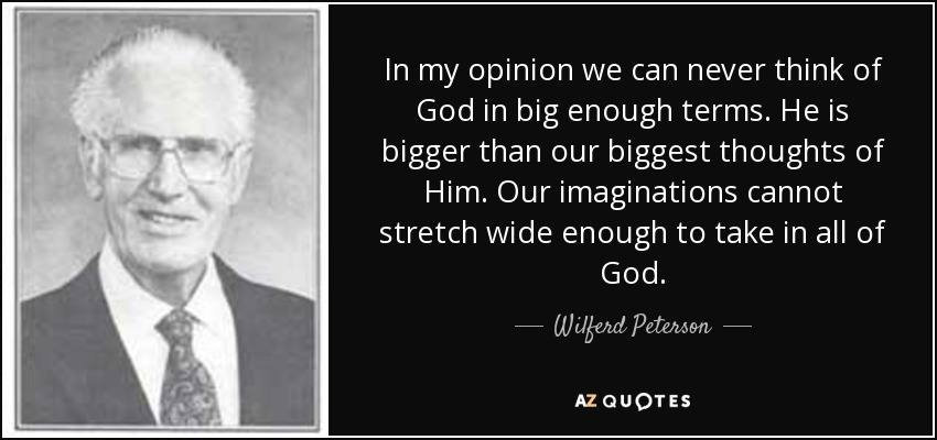 In my opinion we can never think of God in big enough terms. He is bigger than our biggest thoughts of Him. Our imaginations cannot stretch wide enough to take in all of God. - Wilferd Peterson