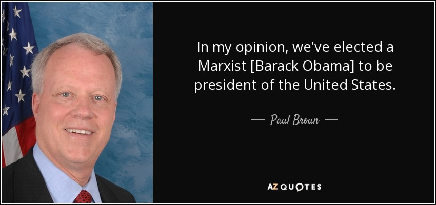 In my opinion, we've elected a Marxist [Barack Obama] to be president of the United States. - Paul Broun
