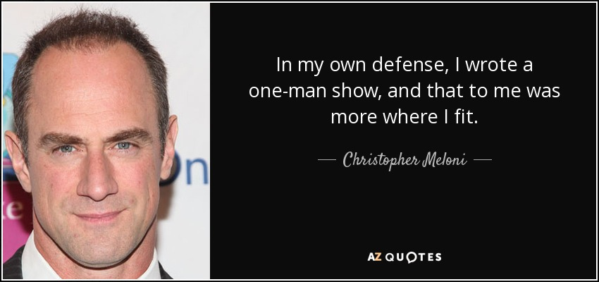 In my own defense, I wrote a one-man show, and that to me was more where I fit. - Christopher Meloni