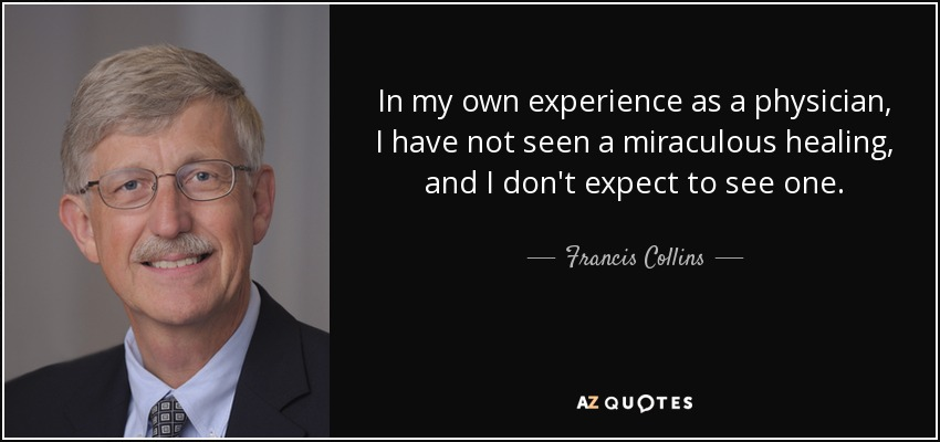In my own experience as a physician, I have not seen a miraculous healing, and I don't expect to see one. - Francis Collins