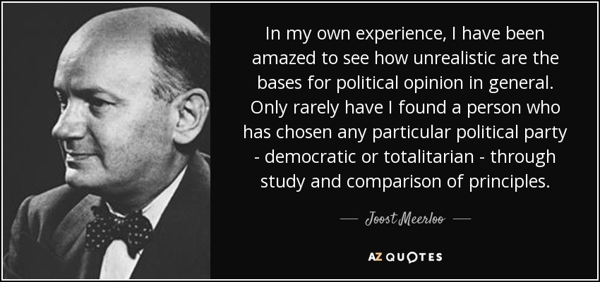 In my own experience, I have been amazed to see how unrealistic are the bases for political opinion in general. Only rarely have I found a person who has chosen any particular political party - democratic or totalitarian - through study and comparison of principles. - Joost Meerloo