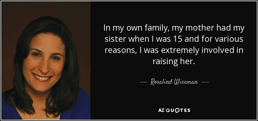 In my own family, my mother had my sister when I was 15 and for various reasons, I was extremely involved in raising her. - Rosalind Wiseman