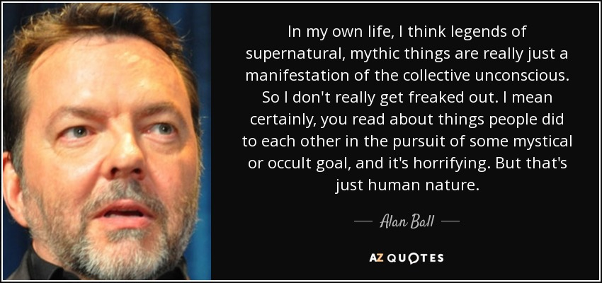 In my own life, I think legends of supernatural, mythic things are really just a manifestation of the collective unconscious. So I don't really get freaked out. I mean certainly, you read about things people did to each other in the pursuit of some mystical or occult goal, and it's horrifying. But that's just human nature. - Alan Ball