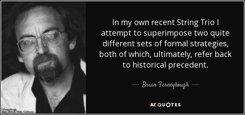 In my own recent String Trio I attempt to superimpose two quite different sets of formal strategies, both of which, ultimately, refer back to historical precedent. - Brian Ferneyhough