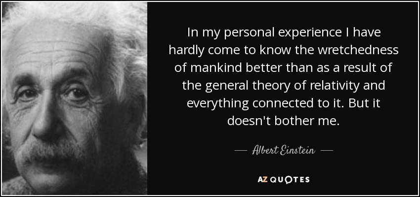 In my personal experience I have hardly come to know the wretchedness of mankind better than as a result of the general theory of relativity and everything connected to it. But it doesn't bother me. - Albert Einstein
