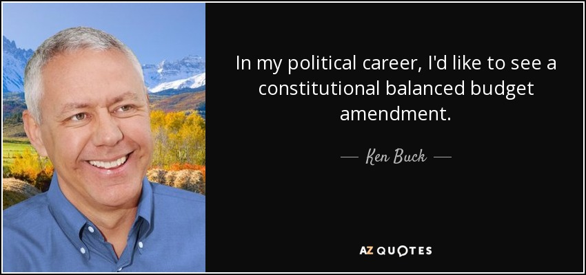 In my political career, I'd like to see a constitutional balanced budget amendment. - Ken Buck