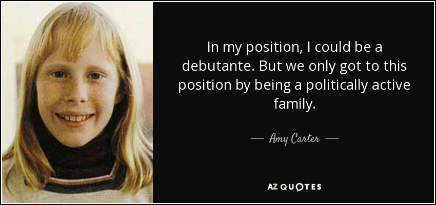 In my position, I could be a debutante. But we only got to this position by being a politically active family. - Amy Carter