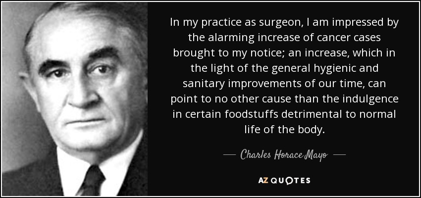In my practice as surgeon, I am impressed by the alarming increase of cancer cases brought to my notice; an increase, which in the light of the general hygienic and sanitary improvements of our time, can point to no other cause than the indulgence in certain foodstuffs detrimental to normal life of the body. - Charles Horace Mayo