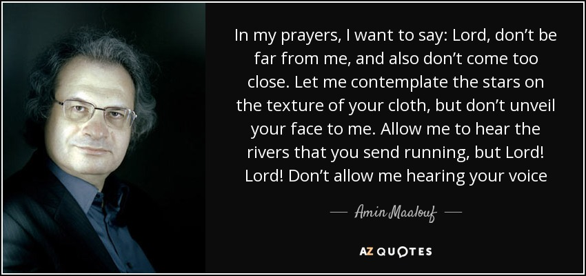 In my prayers, I want to say: Lord, don't be far from me, and also don't come too close. Let me contemplate the stars on the texture of your cloth, but don't unveil your face to me. Allow me to hear the rivers that you send running, but Lord! Lord! Don't allow me hearing your voice - Amin Maalouf