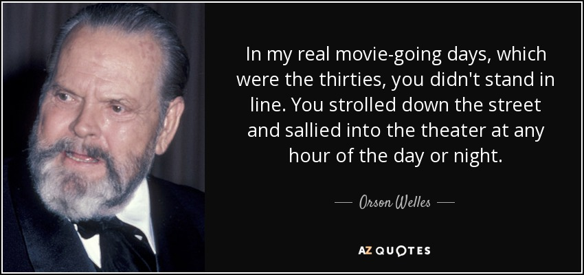 In my real movie-going days, which were the thirties, you didn't stand in line. You strolled down the street and sallied into the theater at any hour of the day or night. - Orson Welles