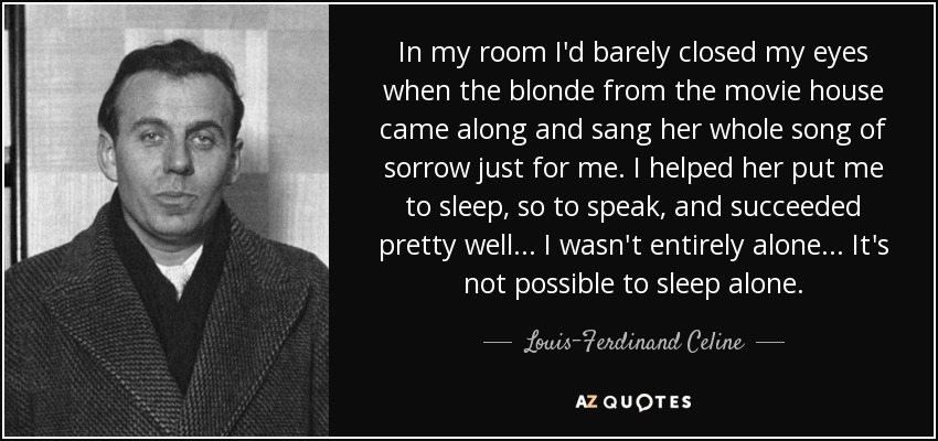 In my room I'd barely closed my eyes when the blonde from the movie house came along and sang her whole song of sorrow just for me. I helped her put me to sleep, so to speak, and succeeded pretty well... I wasn't entirely alone... It's not possible to sleep alone... - Louis-Ferdinand Celine