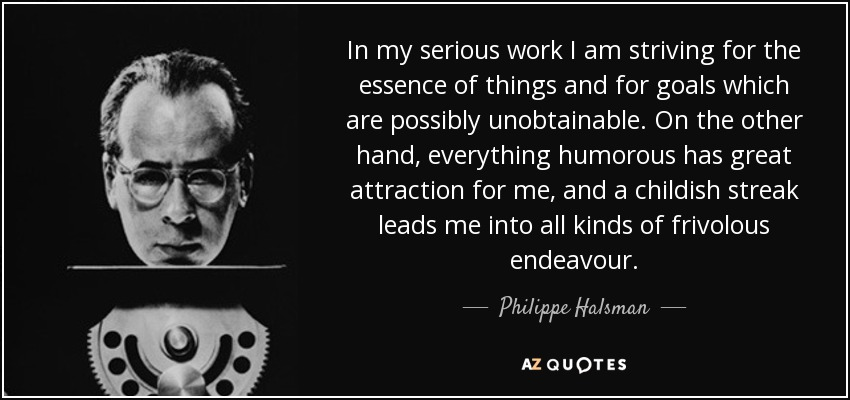 In my serious work I am striving for the essence of things and for goals which are possibly unobtainable. On the other hand, everything humorous has great attraction for me, and a childish streak leads me into all kinds of frivolous endeavour. - Philippe Halsman
