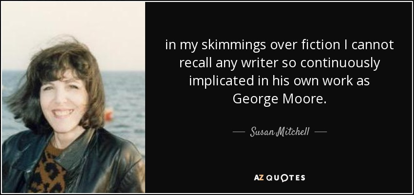 in my skimmings over fiction I cannot recall any writer so continuously implicated in his own work as George Moore. - Susan Mitchell