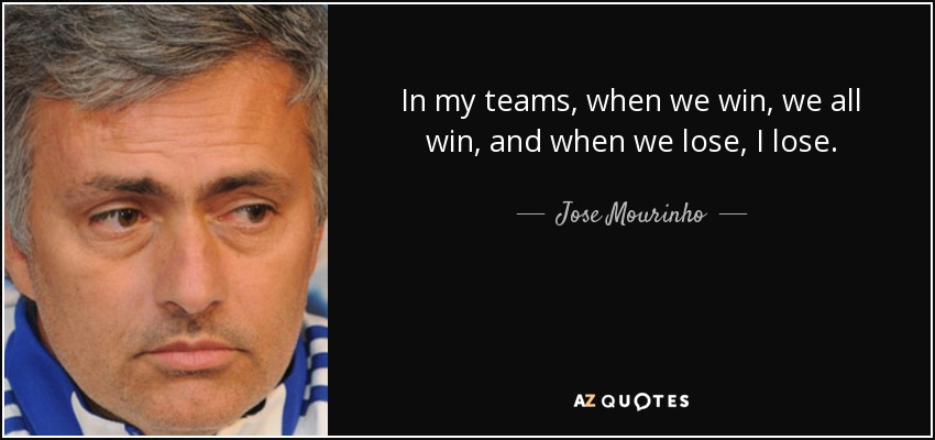 In my teams, when we win, we all win, and when we lose, I lose. - Jose Mourinho