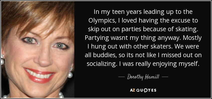 In my teen years leading up to the Olympics, I loved having the excuse to skip out on parties because of skating. Partying wasnt my thing anyway. Mostly I hung out with other skaters. We were all buddies, so its not like I missed out on socializing. I was really enjoying myself. - Dorothy Hamill