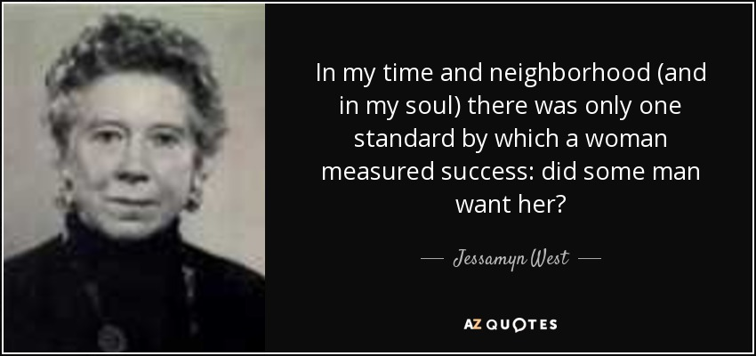 In my time and neighborhood (and in my soul) there was only one standard by which a woman measured success: did some man want her? - Jessamyn West