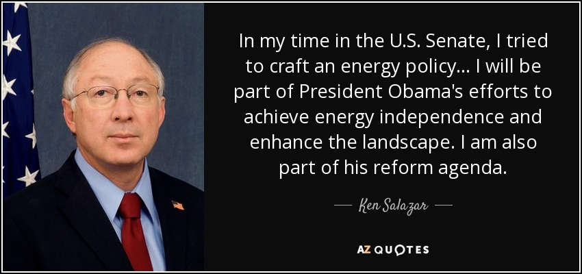 In my time in the U.S. Senate, I tried to craft an energy policy... I will be part of President Obama's efforts to achieve energy independence and enhance the landscape. I am also part of his reform agenda. - Ken Salazar