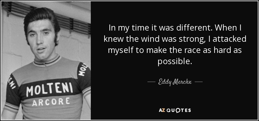 In my time it was different. When I knew the wind was strong, I attacked myself to make the race as hard as possible. - Eddy Merckx