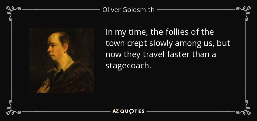 In my time, the follies of the town crept slowly among us, but now they travel faster than a stagecoach. - Oliver Goldsmith