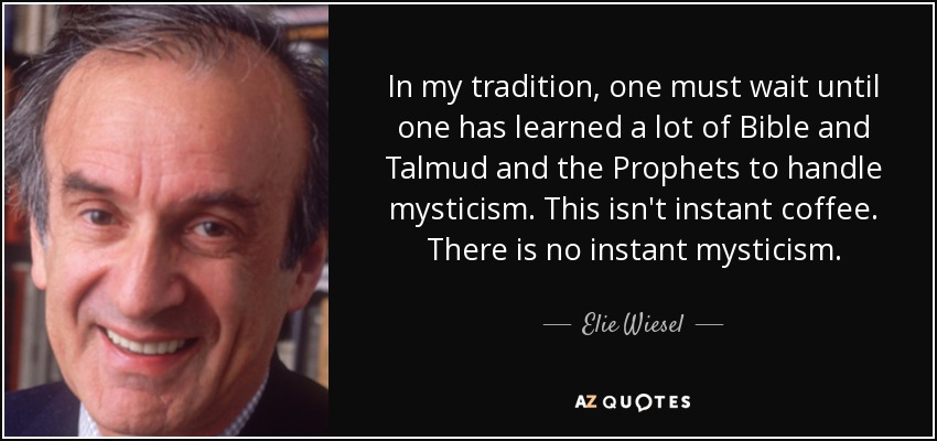 In my tradition, one must wait until one has learned a lot of Bible and Talmud and the Prophets to handle mysticism. This isn't instant coffee. There is no instant mysticism. - Elie Wiesel