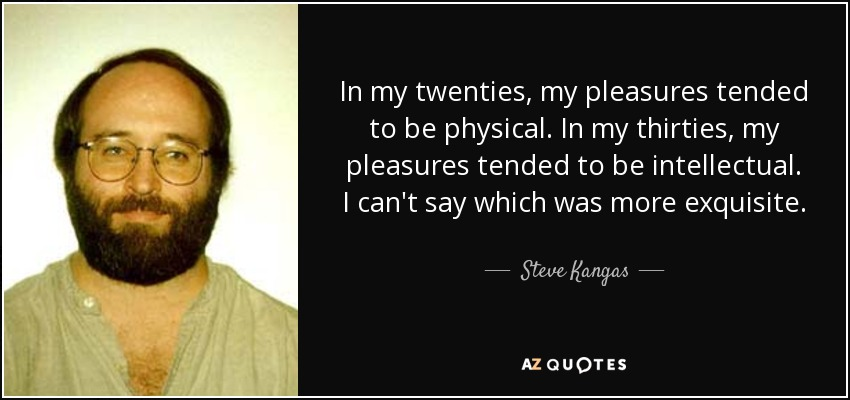 In my twenties, my pleasures tended to be physical. In my thirties, my pleasures tended to be intellectual. I can't say which was more exquisite. - Steve Kangas