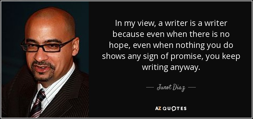 In my view, a writer is a writer because even when there is no hope, even when nothing you do shows any sign of promise, you keep writing anyway. - Junot Diaz