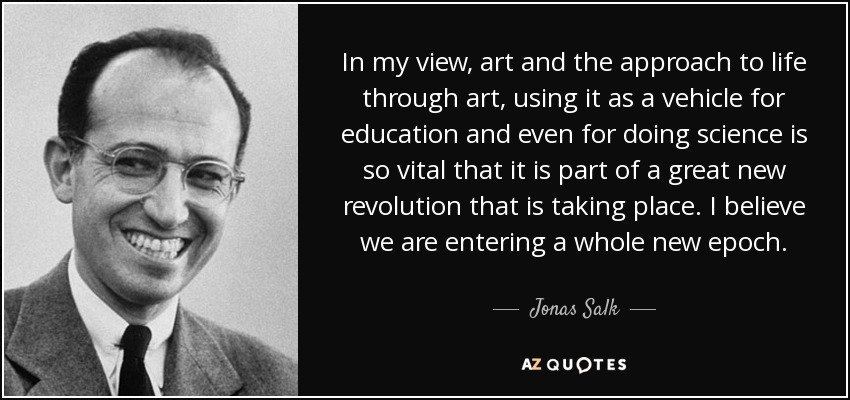 In my view, art and the approach to life through art, using it as a vehicle for education and even for doing science is so vital that it is part of a great new revolution that is taking place. I believe we are entering a whole new epoch. - Jonas Salk
