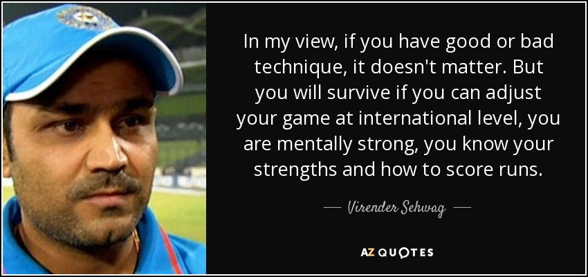In my view, if you have good or bad technique, it doesn't matter. But you will survive if you can adjust your game at international level, you are mentally strong, you know your strengths and how to score runs. - Virender Sehwag