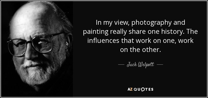 In my view, photography and painting really share one history. The influences that work on one, work on the other. - Jack Welpott