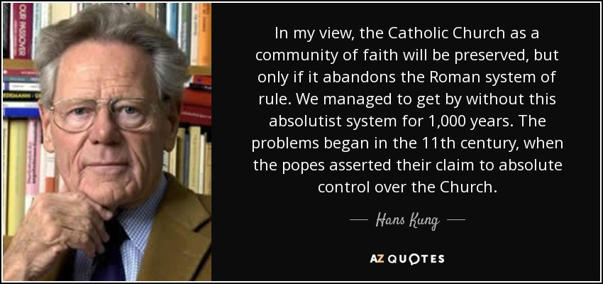 In my view, the Catholic Church as a community of faith will be preserved, but only if it abandons the Roman system of rule. We managed to get by without this absolutist system for 1,000 years. The problems began in the 11th century, when the popes asserted their claim to absolute control over the Church. - Hans Kung