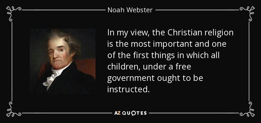 In my view, the Christian religion is the most important and one of the first things in which all children, under a free government ought to be instructed. - Noah Webster