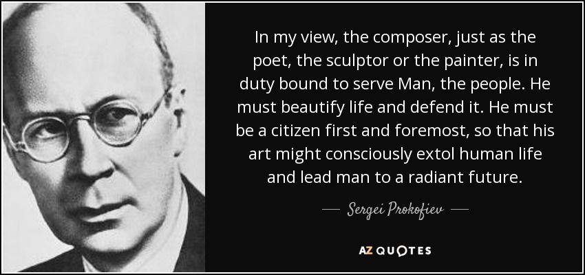 In my view, the composer, just as the poet, the sculptor or the painter, is in duty bound to serve Man, the people. He must beautify life and defend it. He must be a citizen first and foremost, so that his art might consciously extol human life and lead man to a radiant future. - Sergei Prokofiev