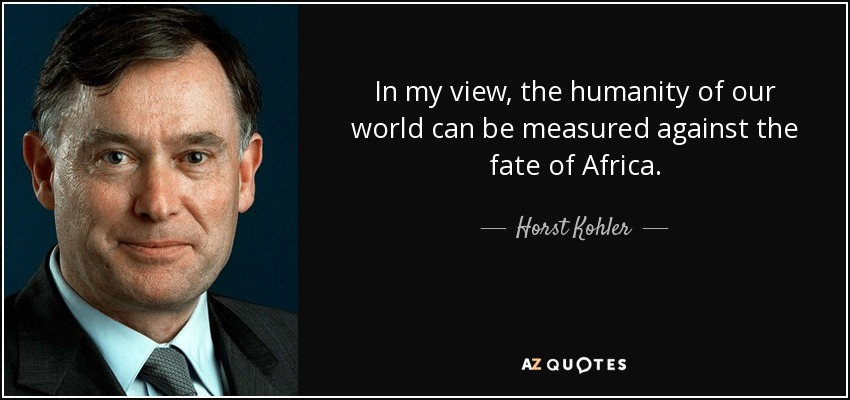In my view, the humanity of our world can be measured against the fate of Africa. - Horst Kohler