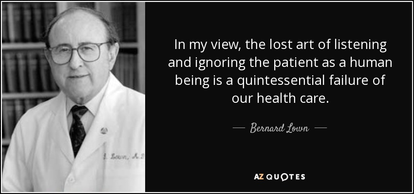 In my view, the lost art of listening and ignoring the patient as a human being is a quintessential failure of our health care. - Bernard Lown