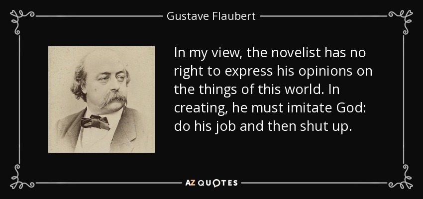 In my view, the novelist has no right to express his opinions on the things of this world. In creating, he must imitate God: do his job and then shut up. - Gustave Flaubert