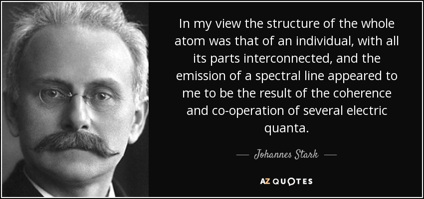 In my view the structure of the whole atom was that of an individual, with all its parts interconnected, and the emission of a spectral line appeared to me to be the result of the coherence and co-operation of several electric quanta. - Johannes Stark