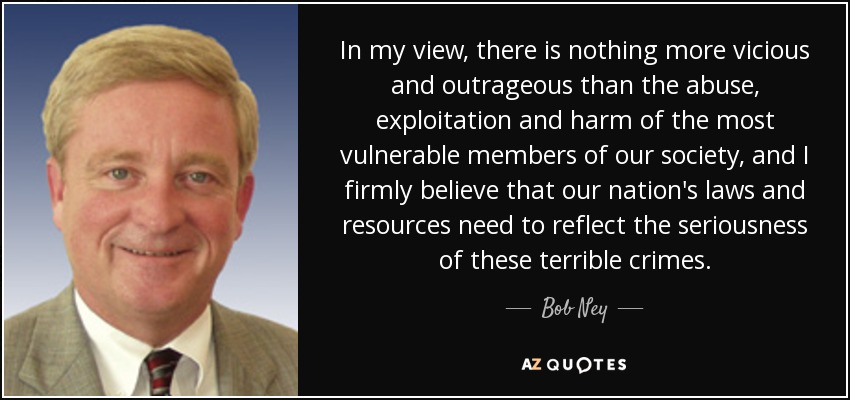 In my view, there is nothing more vicious and outrageous than the abuse, exploitation and harm of the most vulnerable members of our society, and I firmly believe that our nation's laws and resources need to reflect the seriousness of these terrible crimes. - Bob Ney